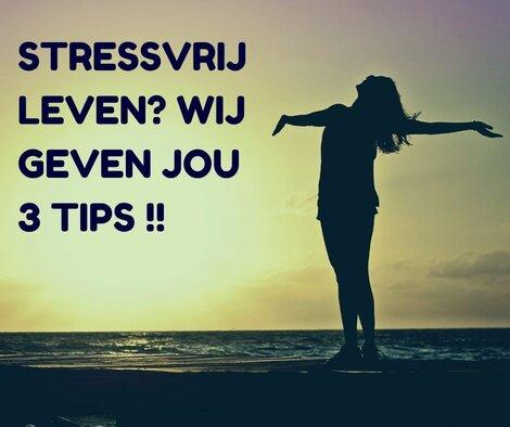 STRESSVRIJ LEVEN? WIJ GEVEN JOU 3 TIPS !!